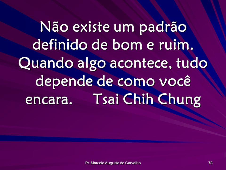 Pr. Marcelo Augusto de Carvalho 78 Não existe um padrão definido de bom e ruim. Quando algo acontece, tudo depende de como você encara.Tsai Chih Chung