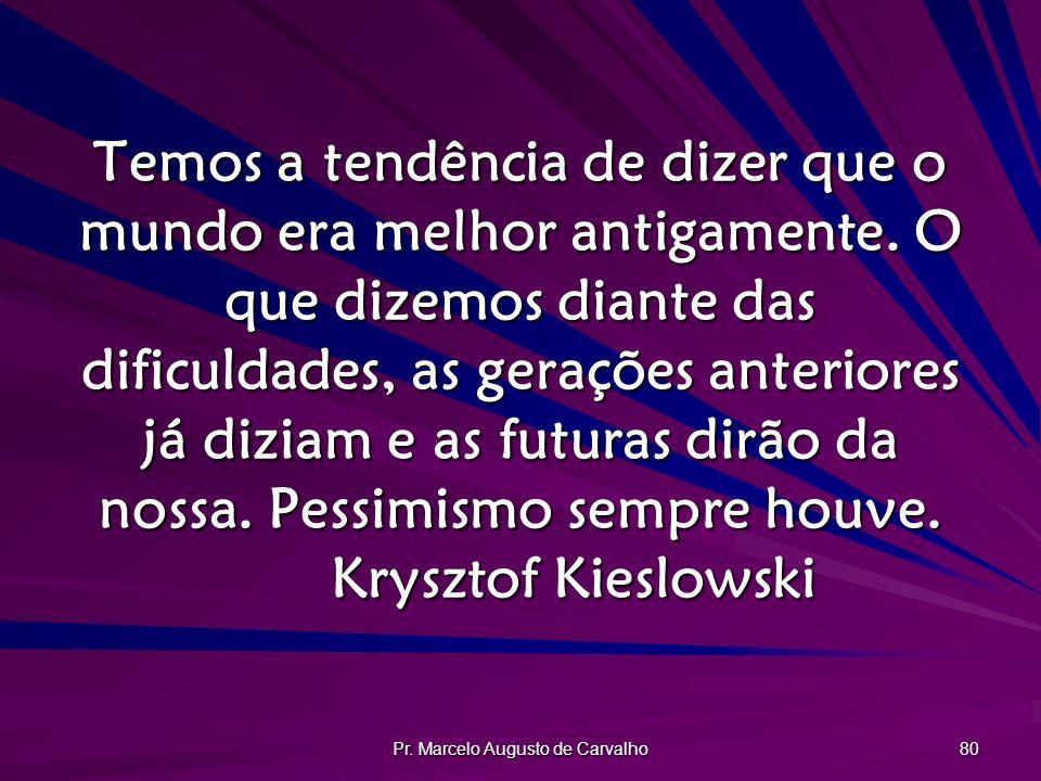 Pr. Marcelo Augusto de Carvalho 80 Temos a tendência de dizer que o mundo era melhor antigamente. O que dizemos diante das dificuldades, as gerações a