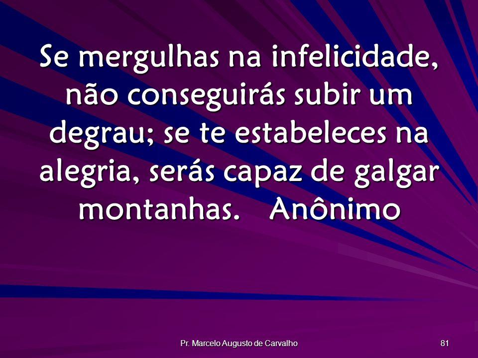 Pr. Marcelo Augusto de Carvalho 81 Se mergulhas na infelicidade, não conseguirás subir um degrau; se te estabeleces na alegria, serás capaz de galgar