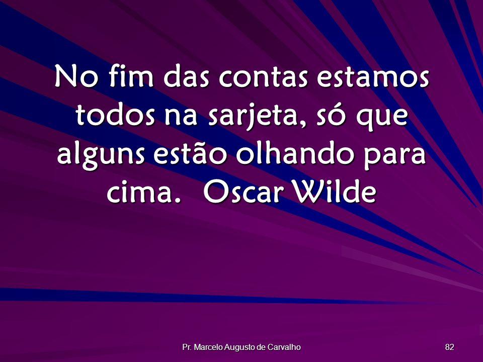 Pr. Marcelo Augusto de Carvalho 82 No fim das contas estamos todos na sarjeta, só que alguns estão olhando para cima.Oscar Wilde