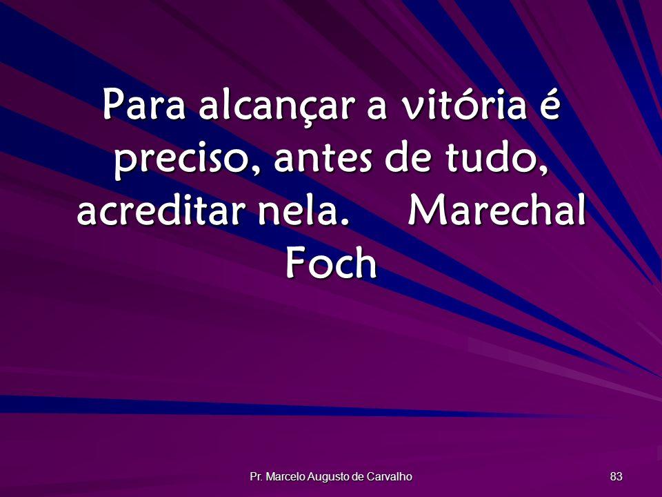 Pr. Marcelo Augusto de Carvalho 83 Para alcançar a vitória é preciso, antes de tudo, acreditar nela.Marechal Foch