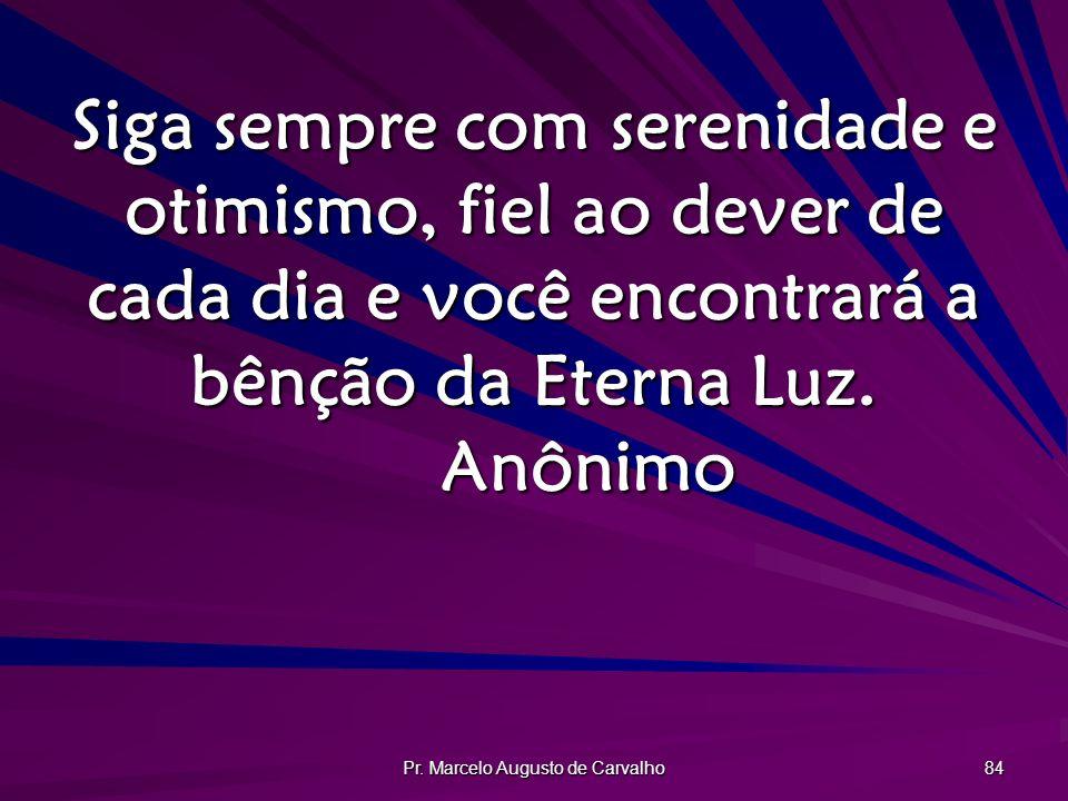 Pr. Marcelo Augusto de Carvalho 84 Siga sempre com serenidade e otimismo, fiel ao dever de cada dia e você encontrará a bênção da Eterna Luz. Anônimo