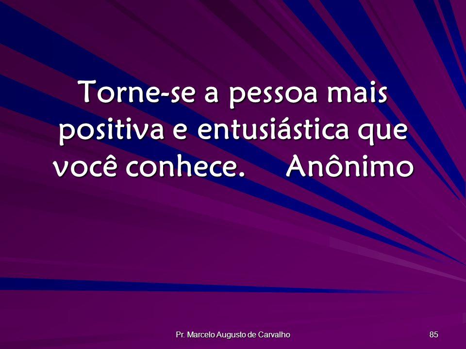 Pr. Marcelo Augusto de Carvalho 85 Torne-se a pessoa mais positiva e entusiástica que você conhece.Anônimo