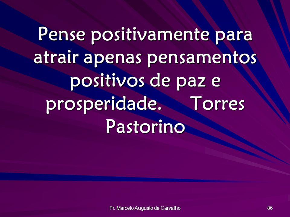 Pr. Marcelo Augusto de Carvalho 86 Pense positivamente para atrair apenas pensamentos positivos de paz e prosperidade.Torres Pastorino