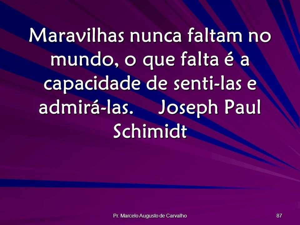 Pr. Marcelo Augusto de Carvalho 87 Maravilhas nunca faltam no mundo, o que falta é a capacidade de senti-las e admirá-las.Joseph Paul Schimidt