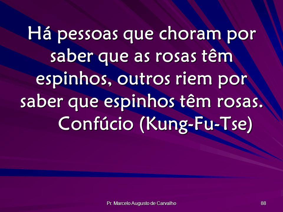 Pr. Marcelo Augusto de Carvalho 88 Há pessoas que choram por saber que as rosas têm espinhos, outros riem por saber que espinhos têm rosas. Confúcio (
