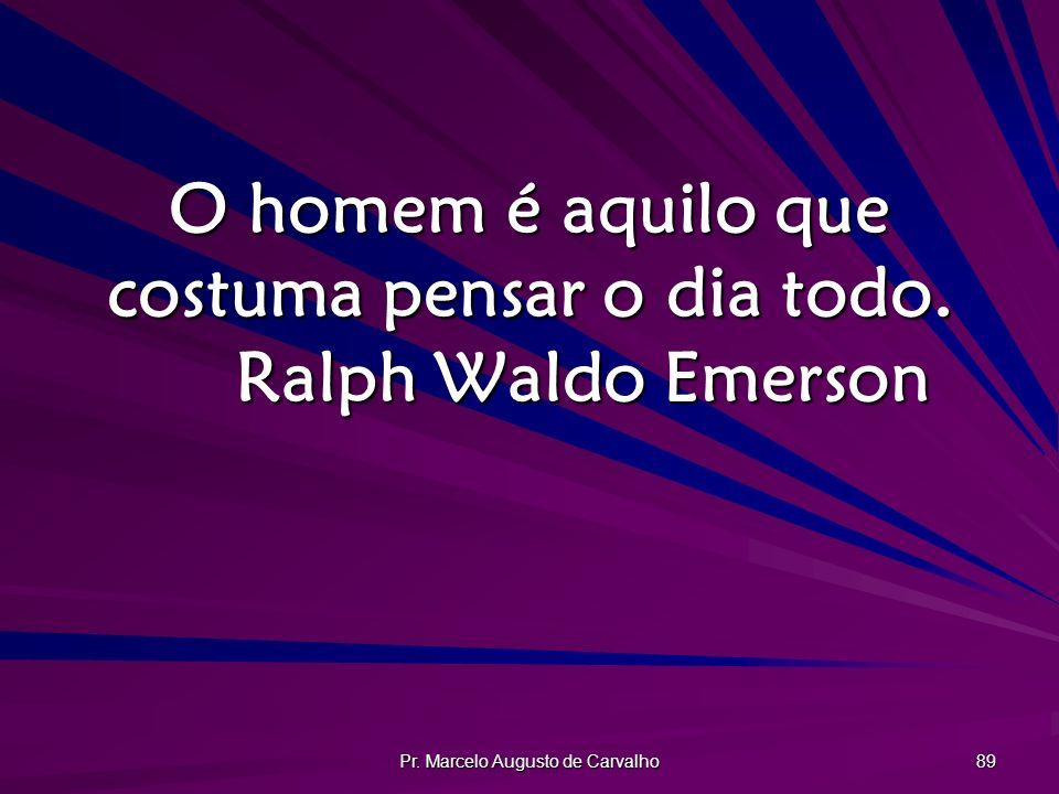 Pr. Marcelo Augusto de Carvalho 89 O homem é aquilo que costuma pensar o dia todo. Ralph Waldo Emerson