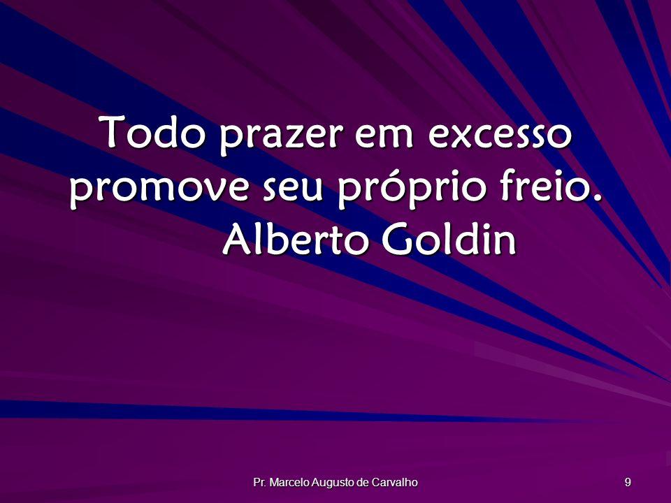 Pr. Marcelo Augusto de Carvalho 9 Todo prazer em excesso promove seu próprio freio. Alberto Goldin