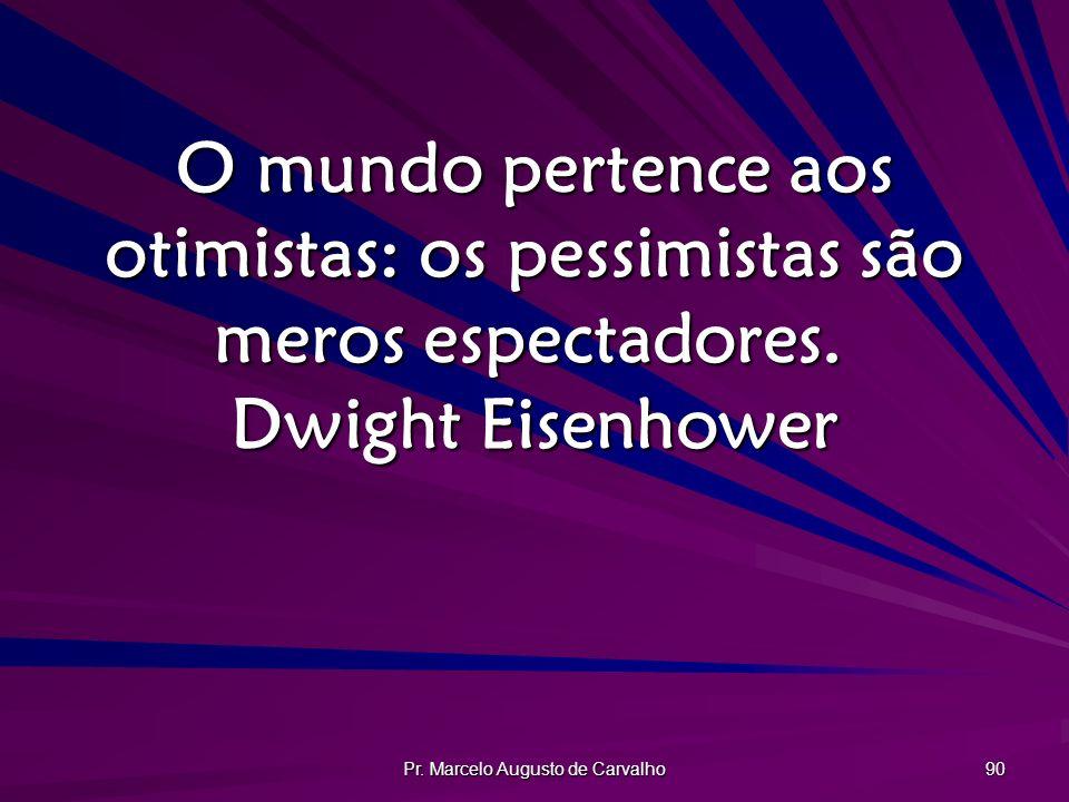 Pr. Marcelo Augusto de Carvalho 90 O mundo pertence aos otimistas: os pessimistas são meros espectadores. Dwight Eisenhower