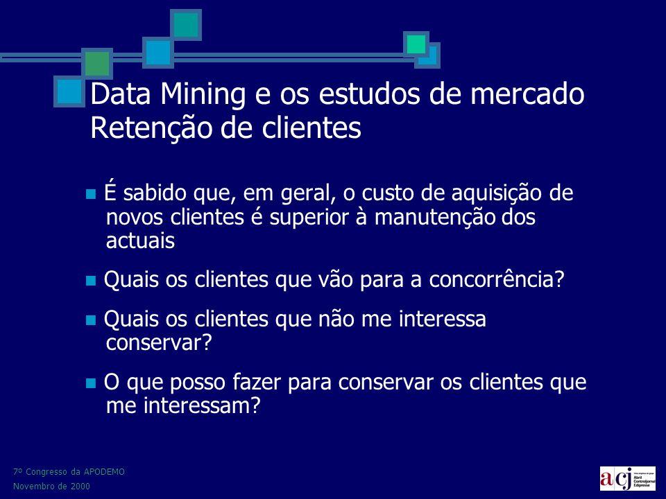 7º Congresso da APODEMO Novembro de 2000 Data Mining e os estudos de mercado Retenção de clientes É sabido que, em geral, o custo de aquisição de novos clientes é superior à manutenção dos actuais Quais os clientes que vão para a concorrência.