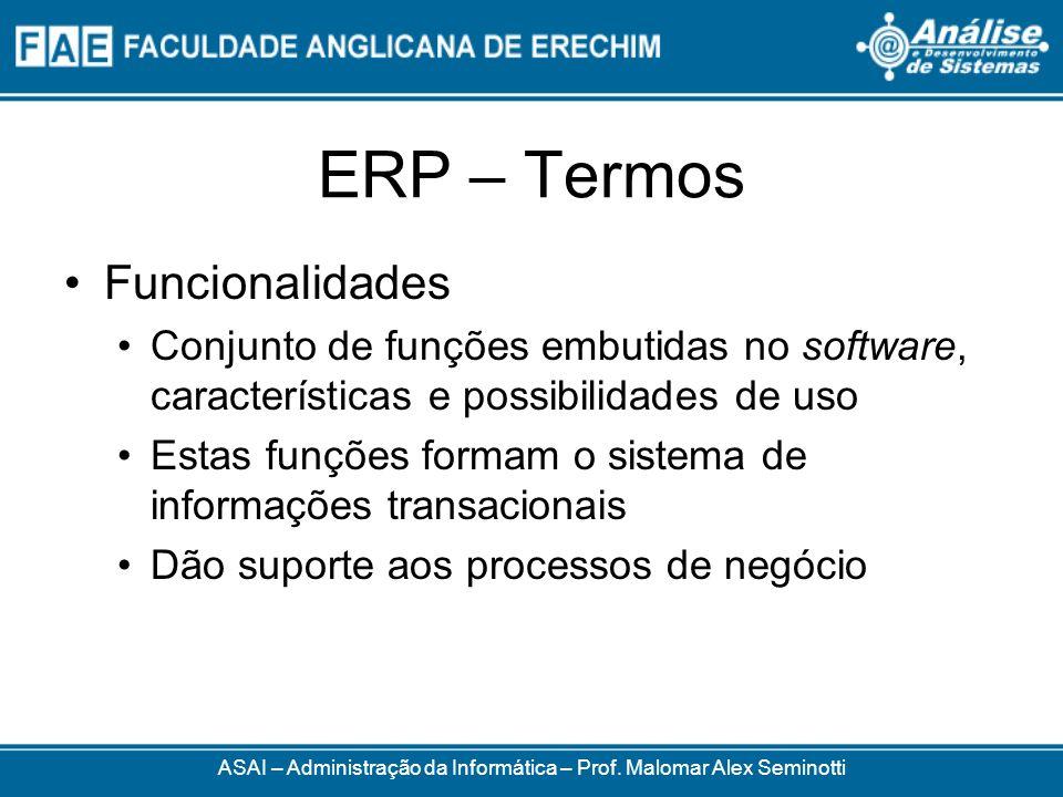 ERP – Termos ASAI – Administração da Informática – Prof. Malomar Alex Seminotti Funcionalidades Conjunto de funções embutidas no software, característ