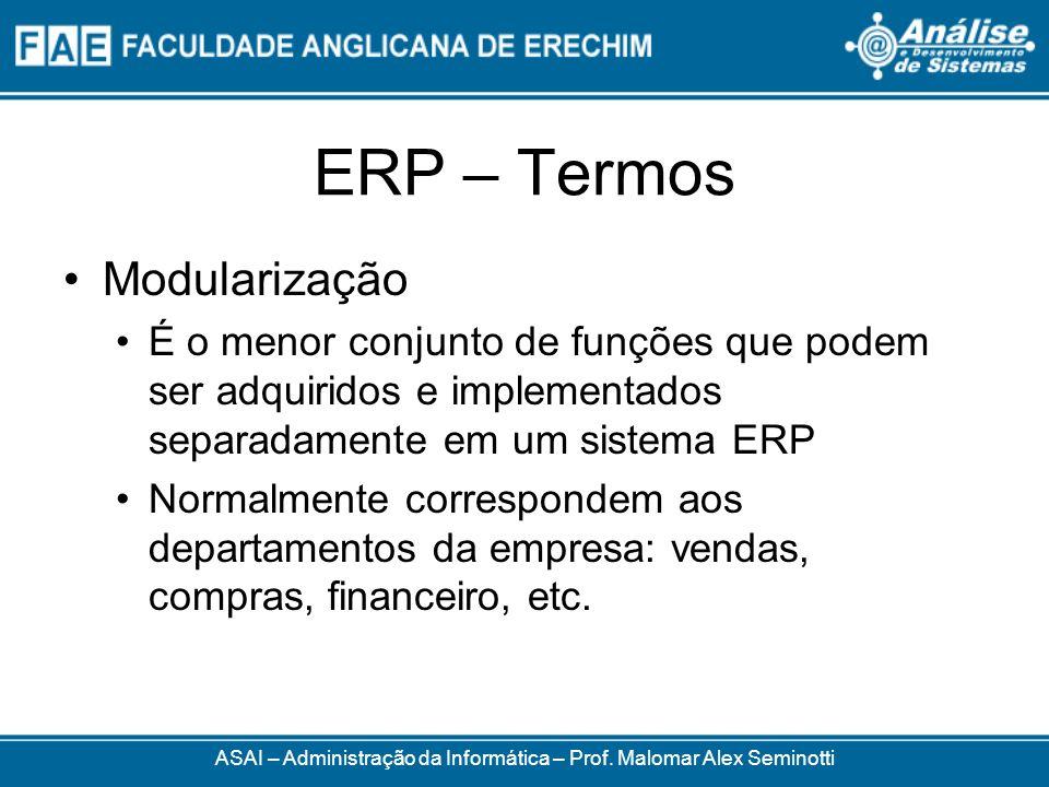 ERP – Termos ASAI – Administração da Informática – Prof. Malomar Alex Seminotti Modularização É o menor conjunto de funções que podem ser adquiridos e