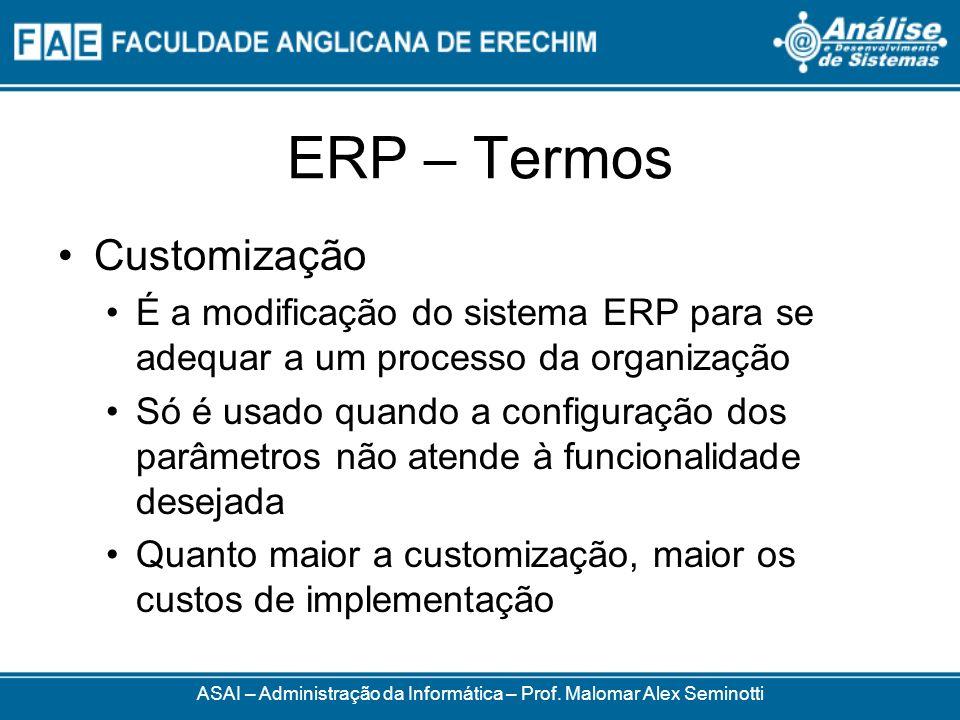 ERP – Termos ASAI – Administração da Informática – Prof. Malomar Alex Seminotti Customização É a modificação do sistema ERP para se adequar a um proce