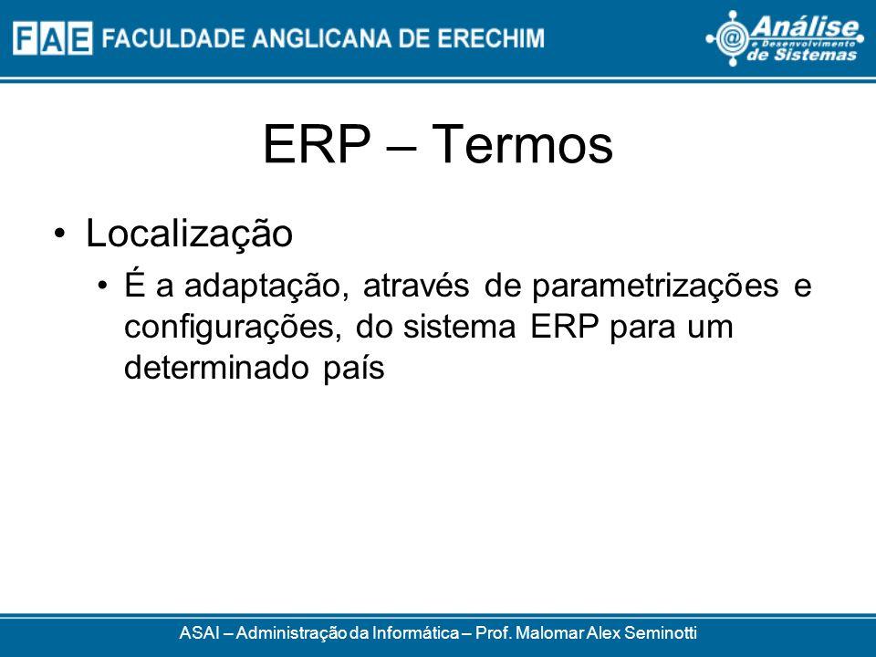 ERP – Termos ASAI – Administração da Informática – Prof. Malomar Alex Seminotti Localização É a adaptação, através de parametrizações e configurações,