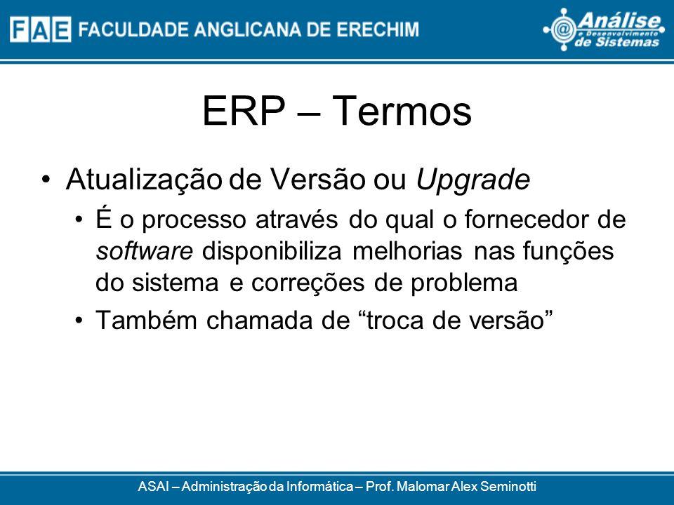 ERP – Termos ASAI – Administração da Informática – Prof. Malomar Alex Seminotti Atualização de Versão ou Upgrade É o processo através do qual o fornec