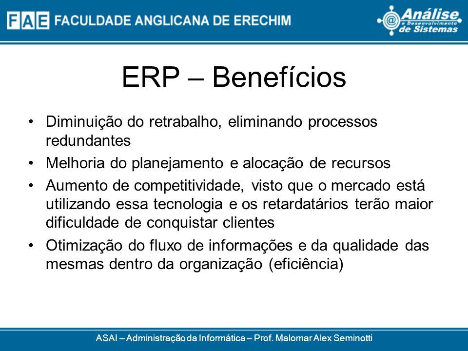 ERP – Benefícios ASAI – Administração da Informática – Prof. Malomar Alex Seminotti Diminuição do retrabalho, eliminando processos redundantes Melhori