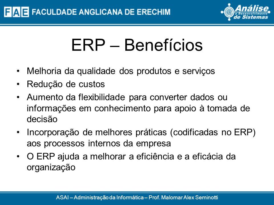 ERP – Benefícios ASAI – Administração da Informática – Prof. Malomar Alex Seminotti Melhoria da qualidade dos produtos e serviços Redução de custos Au