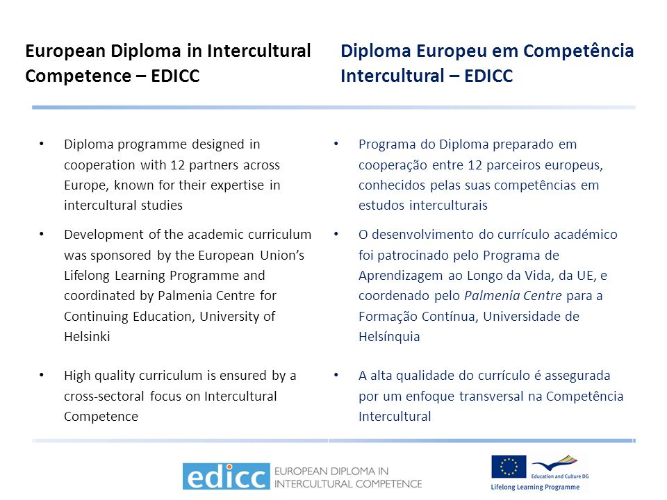 European Diploma in Intercultural Competence – EDICC Diploma Europeu em Competência Intercultural – EDICC Diploma programme designed in cooperation with 12 partners across Europe, known for their expertise in intercultural studies Programa do Diploma preparado em cooperação entre 12 parceiros europeus, conhecidos pelas suas competências em estudos interculturais Development of the academic curriculum was sponsored by the European Unions Lifelong Learning Programme and coordinated by Palmenia Centre for Continuing Education, University of Helsinki O desenvolvimento do currículo académico foi patrocinado pelo Programa de Aprendizagem ao Longo da Vida, da UE, e coordenado pelo Palmenia Centre para a Formação Contínua, Universidade de Helsínquia High quality curriculum is ensured by a cross-sectoral focus on Intercultural Competence A alta qualidade do currículo é assegurada por um enfoque transversal na Competência Intercultural