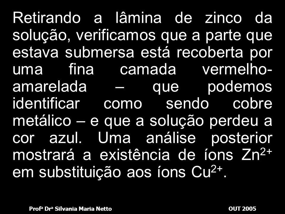 Prof a Dr a Silvania Maria NettoOUT 2005 Mergulhamos a lâmina de zinco na solução de sulfato de cobre II; agora, observemos o sistema atentamente dura