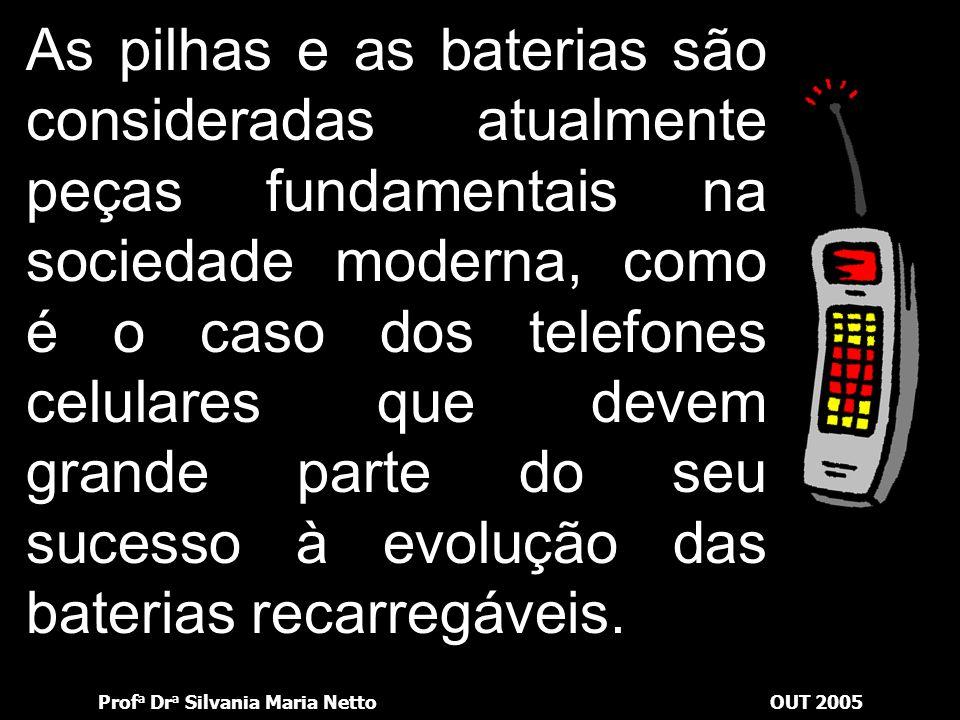 Prof a Dr a Silvania Maria NettoOUT 2005 As pilhas e as baterias são consideradas atualmente peças fundamentais na sociedade moderna, como é o caso dos telefones celulares que devem grande parte do seu sucesso à evolução das baterias recarregáveis.