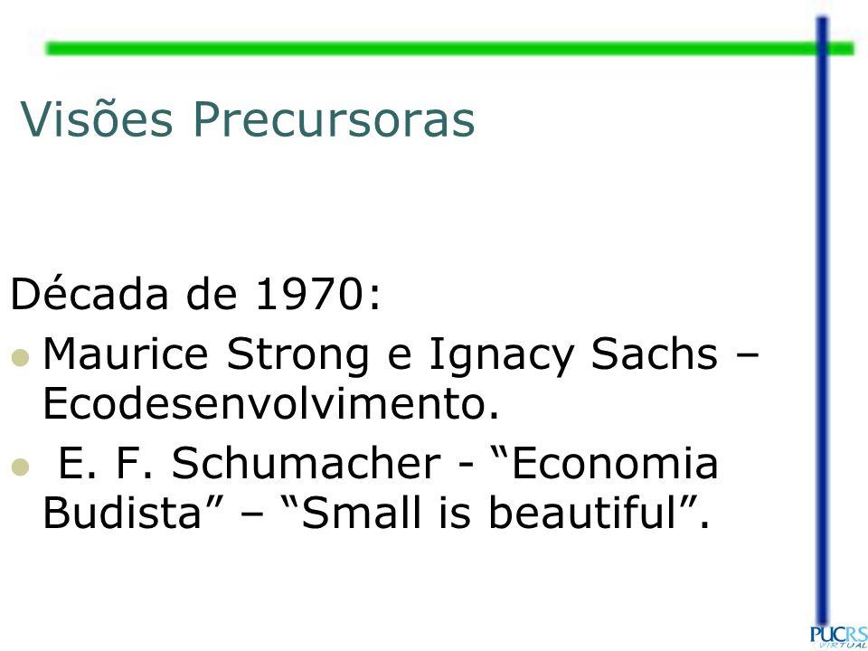 Visões Precursoras Década de 1970: Maurice Strong e Ignacy Sachs – Ecodesenvolvimento. E. F. Schumacher - Economia Budista – Small is beautiful.