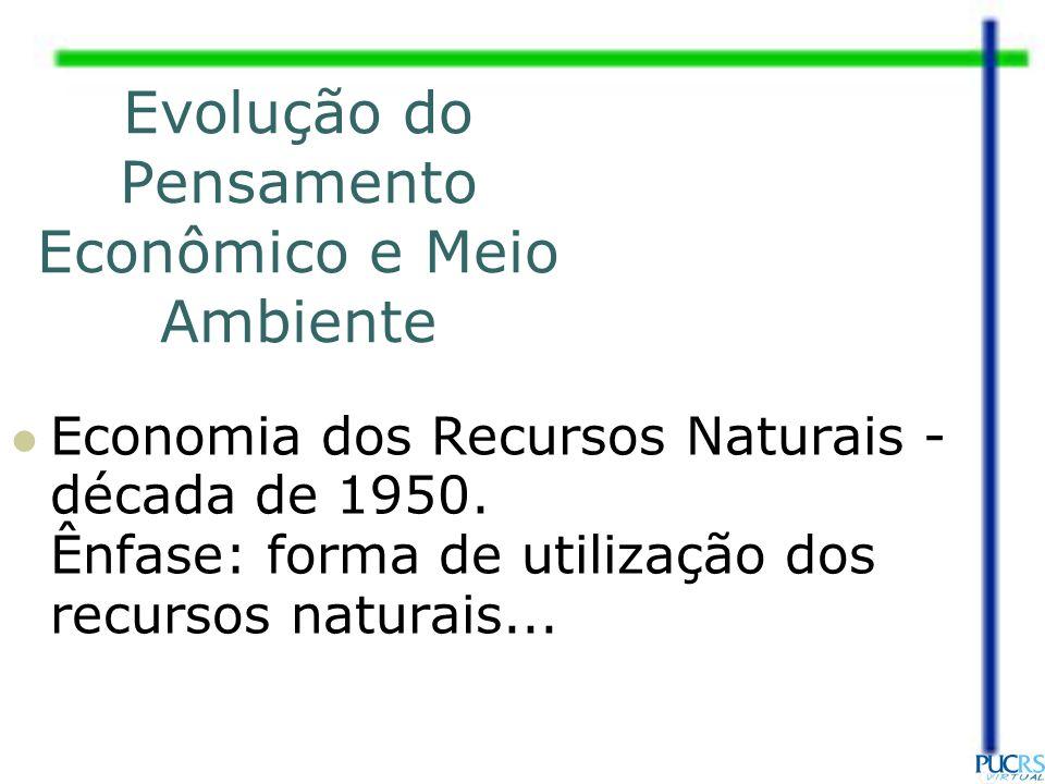 Evolução do Pensamento Econômico e Meio Ambiente Economia dos Recursos Naturais - década de 1950. Ênfase: forma de utilização dos recursos naturais...