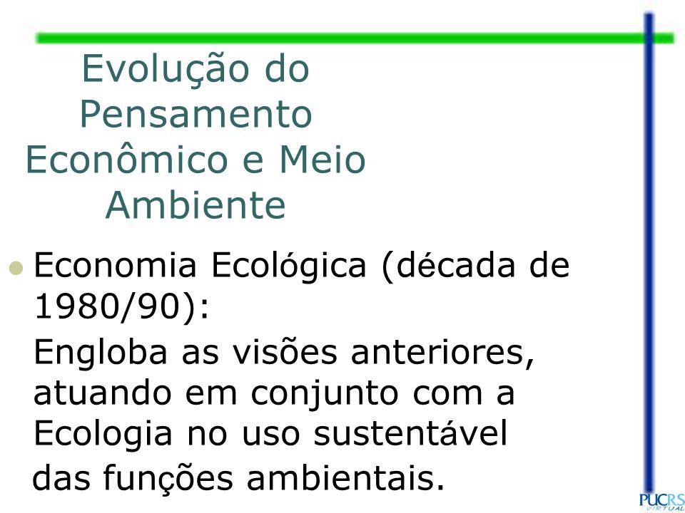 Economia Ecol ó gica (d é cada de 1980/90): Engloba as visões anteriores, atuando em conjunto com a Ecologia no uso sustent á vel das fun ç ões ambien