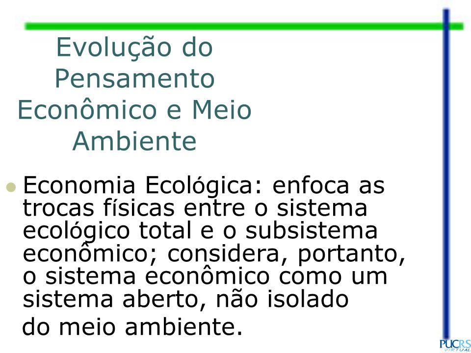 Evolução do Pensamento Econômico e Meio Ambiente Economia Ecol ó gica: enfoca as trocas f í sicas entre o sistema ecol ó gico total e o subsistema eco