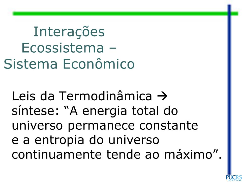 Interações Ecossistema – Sistema Econômico Leis da Termodinâmica síntese: A energia total do universo permanece constante e a entropia do universo con