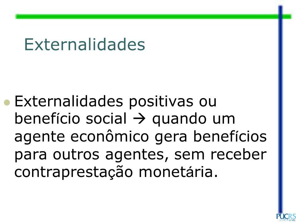 Externalidades positivas ou benef í cio social quando um agente econômico gera benef í cios para outros agentes, sem receber contrapresta ç ão monet á