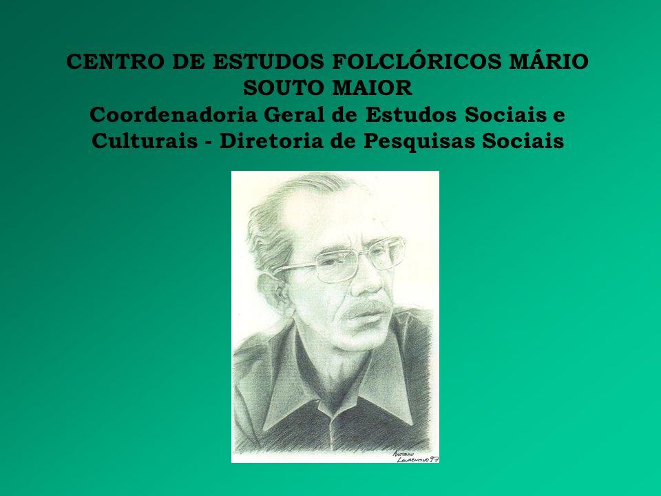 CENTRO DE ESTUDOS FOLCLÓRICOS MÁRIO SOUTO MAIOR Coordenadoria Geral de Estudos Sociais e Culturais - Diretoria de Pesquisas Sociais