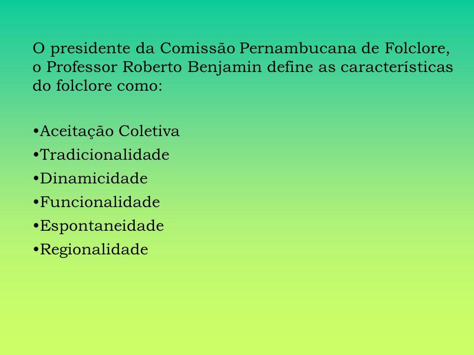 O presidente da Comissão Pernambucana de Folclore, o Professor Roberto Benjamin define as características do folclore como: Aceitação Coletiva Tradici