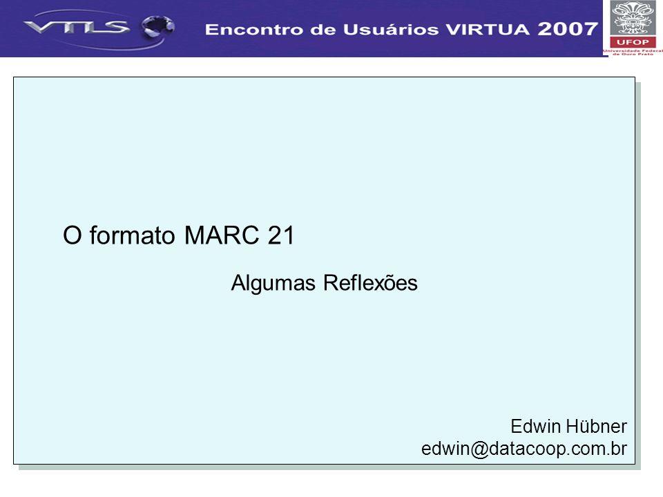 O formato MARC 21 Algumas Reflexões Edwin Hübner edwin@datacoop.com.br O formato MARC 21 Algumas Reflexões Edwin Hübner edwin@datacoop.com.br