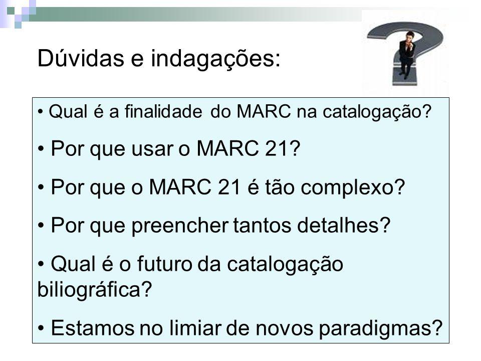 Dúvidas e indagações: Qual é a finalidade do MARC na catalogação? Por que usar o MARC 21? Por que o MARC 21 é tão complexo? Por que preencher tantos d