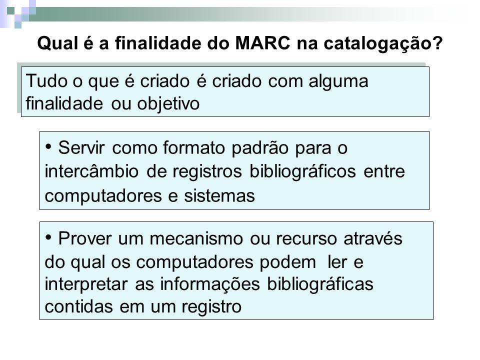 Qual é a finalidade do MARC na catalogação? Prover um mecanismo ou recurso através do qual os computadores podem ler e interpretar as informações bibl