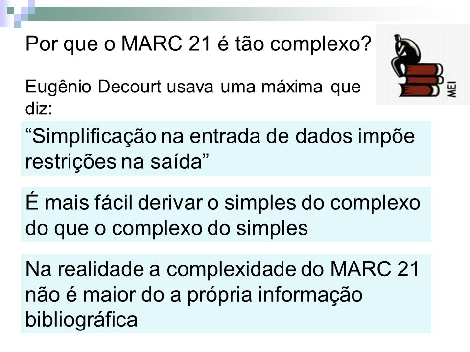 Por que o MARC 21 é tão complexo? Eugênio Decourt usava uma máxima que diz: Simplificação na entrada de dados impõe restrições na saída É mais fácil d