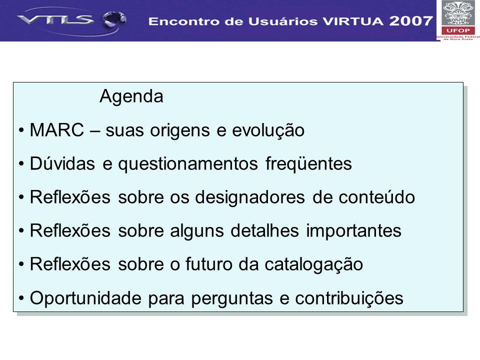 Agenda MARC – suas origens e evolução Dúvidas e questionamentos freqüentes Reflexões sobre os designadores de conteúdo Reflexões sobre alguns detalhes