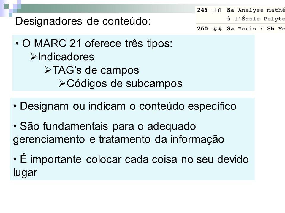 Designadores de conteúdo: O MARC 21 oferece três tipos: Indicadores TAGs de campos Códigos de subcampos Designam ou indicam o conteúdo específico São