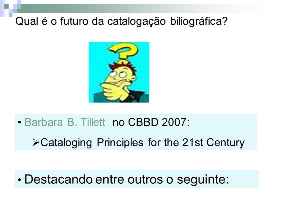 Qual é o futuro da catalogação biliográfica? Barbara B. Tillett no CBBD 2007: Cataloging Principles for the 21st Century Destacando entre outros o seg