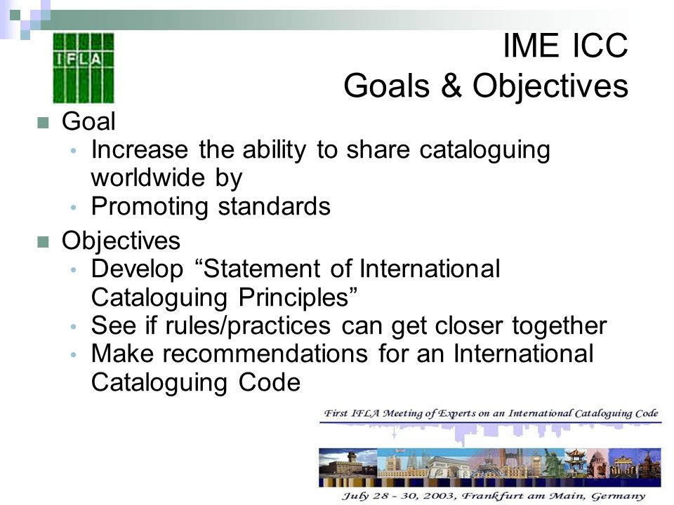 IME ICC Goals & Objectives Goal Increase the ability to share cataloguing worldwide by Promoting standards Objectives Develop Statement of Internation