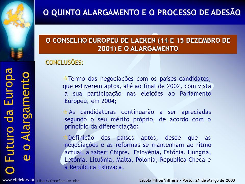 O Futuro da Europa Elisa Guimarães Ferreira e o Alargamento www.cijdelors.pt Escola Filipa Vilhena – Porto, 21 de Março de 2003 O CONSELHO EUROPEU DE LAEKEN (14 E 15 DEZEMBRO DE 2001) E O ALARGAMENTO CONCLUSÕES: ¶Termo das negociações com os países candidatos, que estiverem aptos, até ao final de 2002, com vista à sua participação nas eleições ao Parlamento Europeu, em 2004; As candidaturas continuarão a ser apreciadas segundo o seu mérito próprio, de acordo com o princípio da diferenciação; ¶Definição dos países aptos, desde que as negociações e as reformas se mantenham ao ritmo actual, a saber: Chipre, Eslovénia, Estónia, Hungria, Letónia, Lituânia, Malta, Polónia, República Checa e a República Eslovaca.