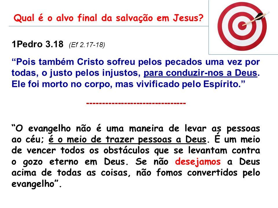 1Pedro 3.18 (Ef 2.17-18) Pois também Cristo sofreu pelos pecados uma vez por todas, o justo pelos injustos, para conduzir-nos a Deus. Ele foi morto no