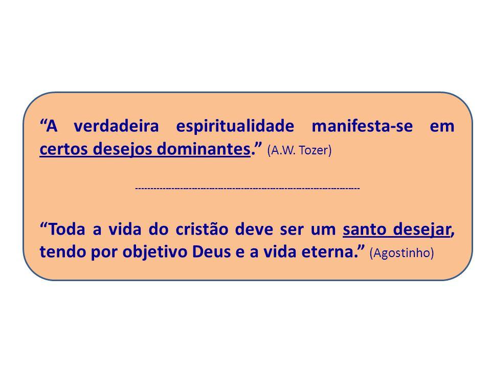 A verdadeira espiritualidade manifesta-se em certos desejos dominantes. (A.W. Tozer) -----------------------------------------------------------------
