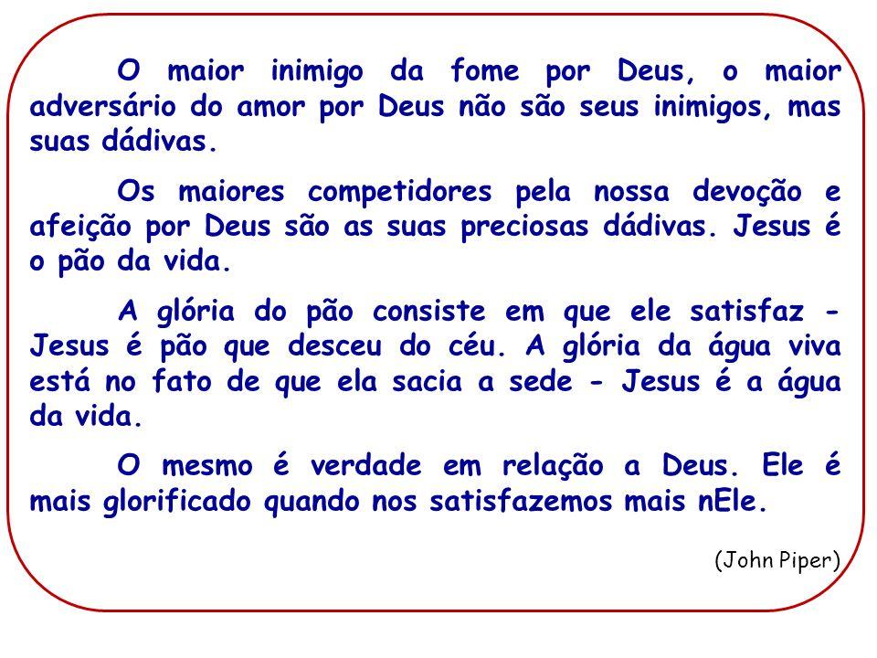 O maior inimigo da fome por Deus, o maior adversário do amor por Deus não são seus inimigos, mas suas dádivas. Os maiores competidores pela nossa devo