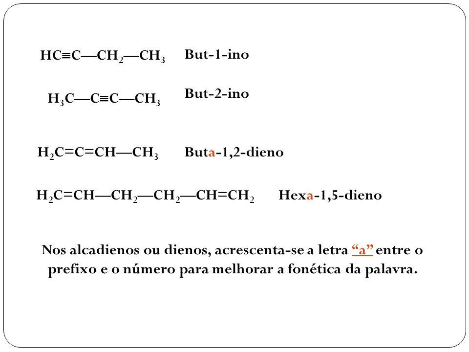 HC CCH 2 CH 3 But-1-ino H 3 CC CCH 3 But-2-ino H 2 C=C=CHCH 3 Buta-1,2-dieno H 2 C=CHCH 2CH 2CH=CH 2 Hexa-1,5-dieno Nos alcadienos ou dienos, acrescen