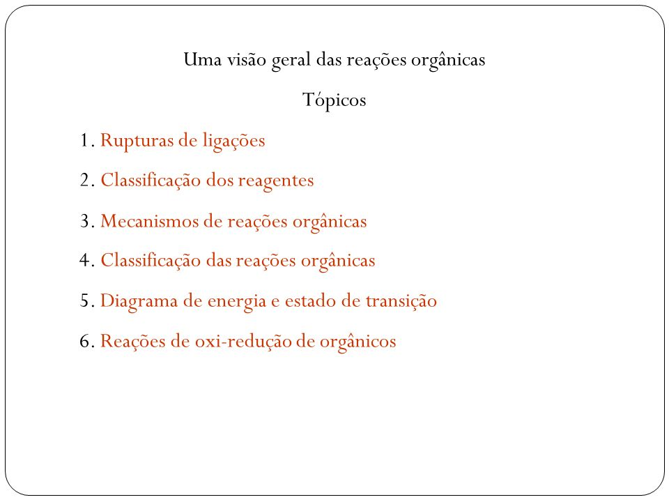 Uma visão geral das reações orgânicas Tópicos 1. Rupturas de ligações 2. Classificação dos reagentes 3. Mecanismos de reações orgânicas 4. Classificaç