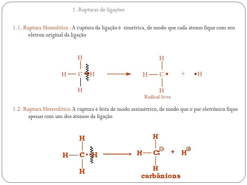 1.1. Ruptura Homolítica : A ruptura da ligação é simétrica, de modo que cada átomo fique com seu elétron original da ligação 1.2. Ruptura Heterolítica