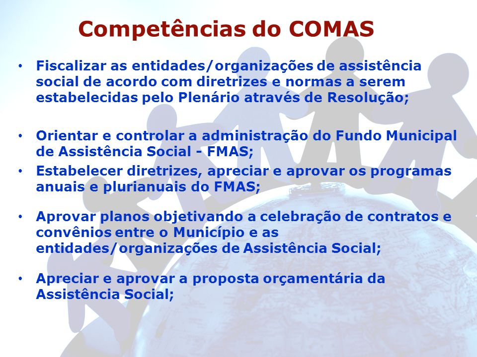 Competências do COMAS Fiscalizar as entidades/organizações de assistência social de acordo com diretrizes e normas a serem estabelecidas pelo Plenário