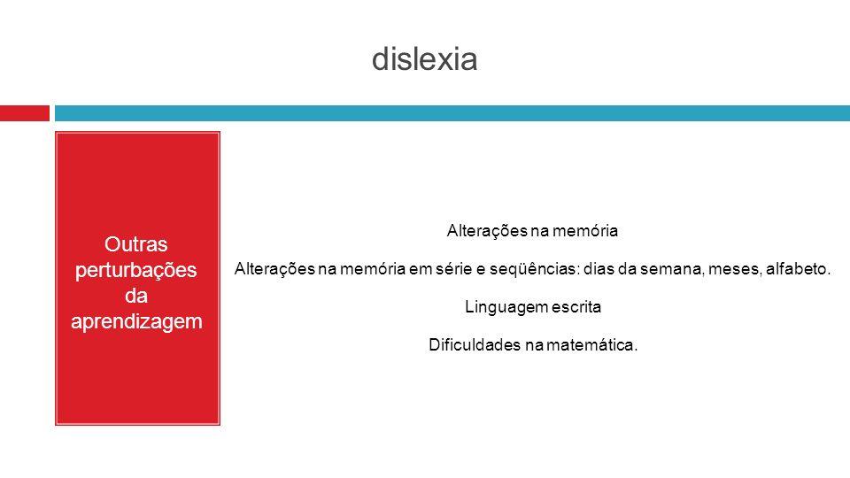 dislexia Outras perturbações da aprendizagem Alterações na memória Alterações na memória em série e seqüências: dias da semana, meses, alfabeto. Lingu