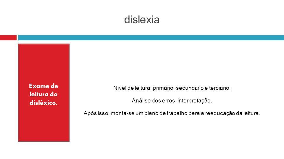 dislexia Exame de leitura do disléxico. Nível de leitura: primário, secundário e terciário. Análise dos erros, interpretação. Após isso, monta-se um p